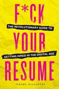 F'ck Your Resume - The Revolutionary Guide to Getting Hired in the Digital Age